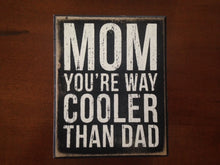 "Load image into Gallery viewer, ""Mom You're Way Cooler Than Dad"" sign"