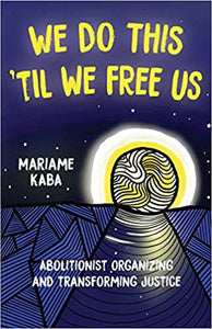 We Do This 'Til We Free Us: Abolitionist Organizing and Transforming Justice by Mariame Kaba, Naomi Murakawa