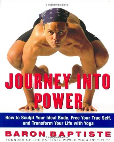 Journey Into Power : How to Sculpt Your Ideal Body, Free your True Self and Transform your Life with Baptiste Power Vinyasa Yoga