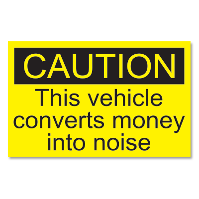 """CAUTION This vehicle converts money into noise"" sticker."