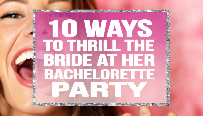 10 Ways to Thrill the Bride at her Bachelorette Party