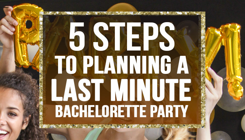 5 steps to planning a last minute bachelorette party