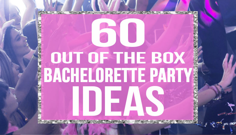 60 out of the box bachelorette party ideas