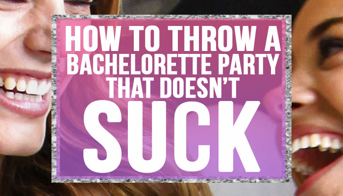 How to throw a bachelorette party that doesn't suck