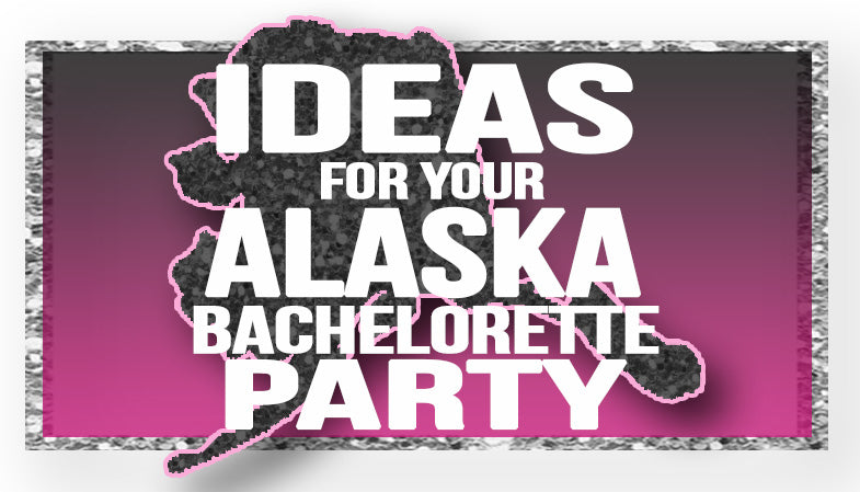 The Best Ideas for your Alaska Bachelorette Party!