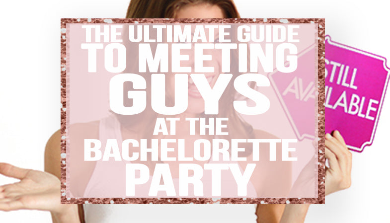 The Ultimate Guide to Meeting Guys at a Bachelorette Party