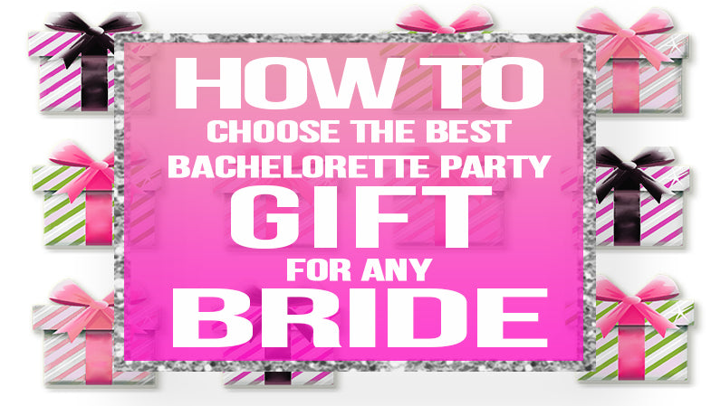 How to choose the Best Bachelorette Party Gift for the Bride