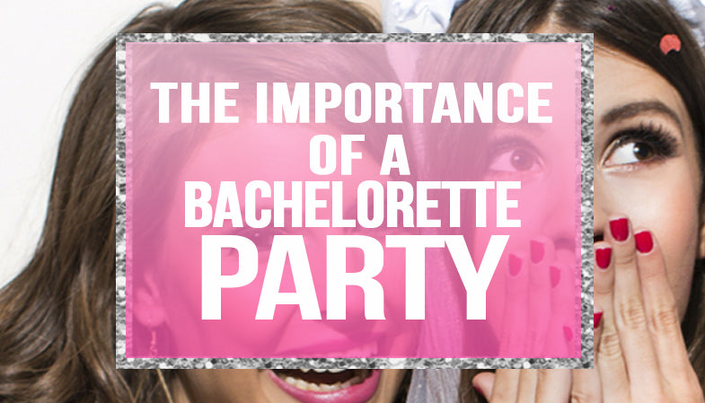 The Importance of a Bachelorette Party