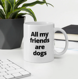 """All my friends are dogs"" Classic 11 oz Ceramic Coffee Mug"