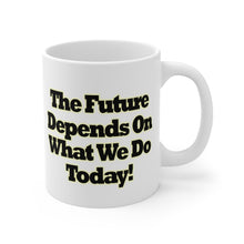 Load image into Gallery viewer, The Future Depends On What We Do Today 11oz Mug