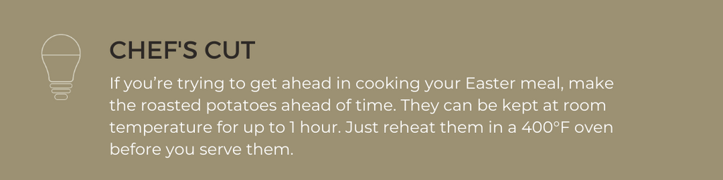 CHEF'S CUT: If you're trying to get ahead in cooking your Easter meal, make the roasted potatoes ahead of time. They can be kept at room temperature for up to 1 hour. Just reheat them in a 400°F oven before you serve them.