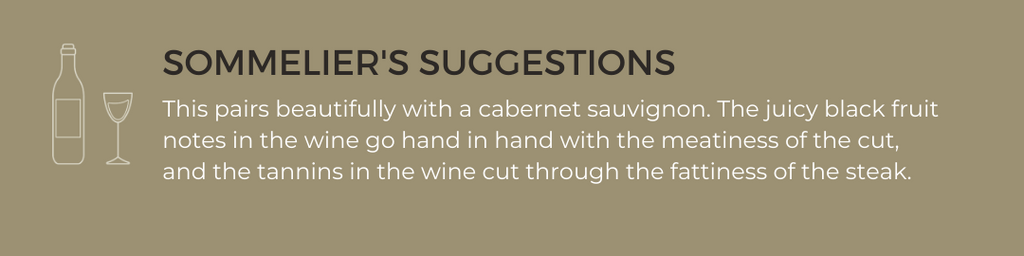 Sommelier's suggestions: This pairs beautifully with a cabernet sauvignon. The juicy black fruit notes in the wine go hand in hand with the meatiness of the cut, and the tannins in the wine cut through the fattiness of the steak.