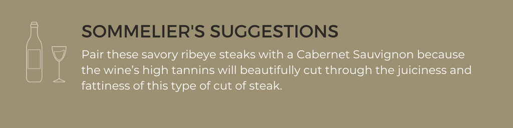 Sommelier Suggestion's: Pair these savory ribeye steaks with a Cabernet Sauvignon because the wine's high tannins will beautifully cut through the juiciness and fattiness of this type of cut of steak.
