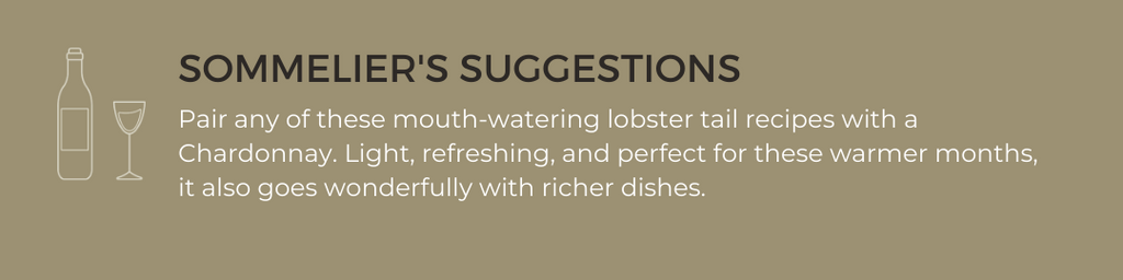 Sommelier Suggestion: Pair any of these mouth-watering lobster tail recipes with a Chardonnay. Light, refreshing, and perfect for these warmer months, it also goes wonderfully with richer dishes.