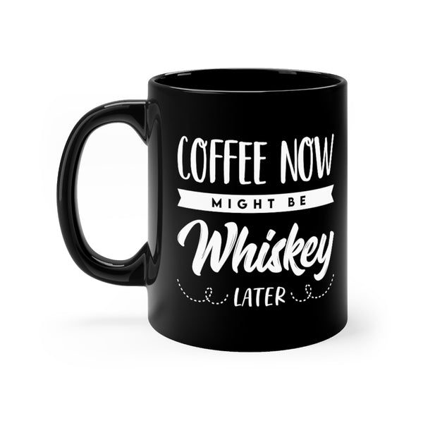 Coffee Now - Might Be Whiskey Later Mug - Black Mug with White Font