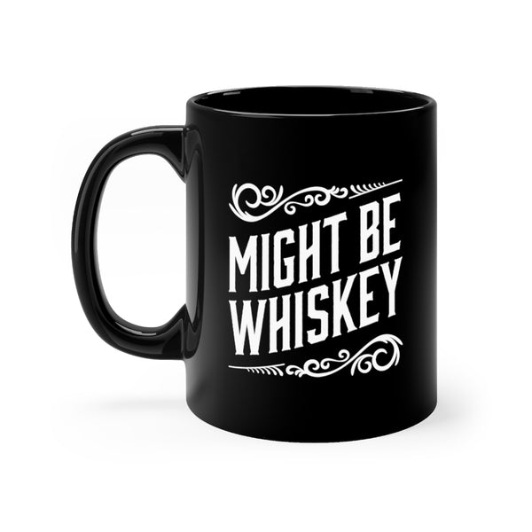 Might Be Whiskey Novelty Coffee Mug - Black Mug with White Print