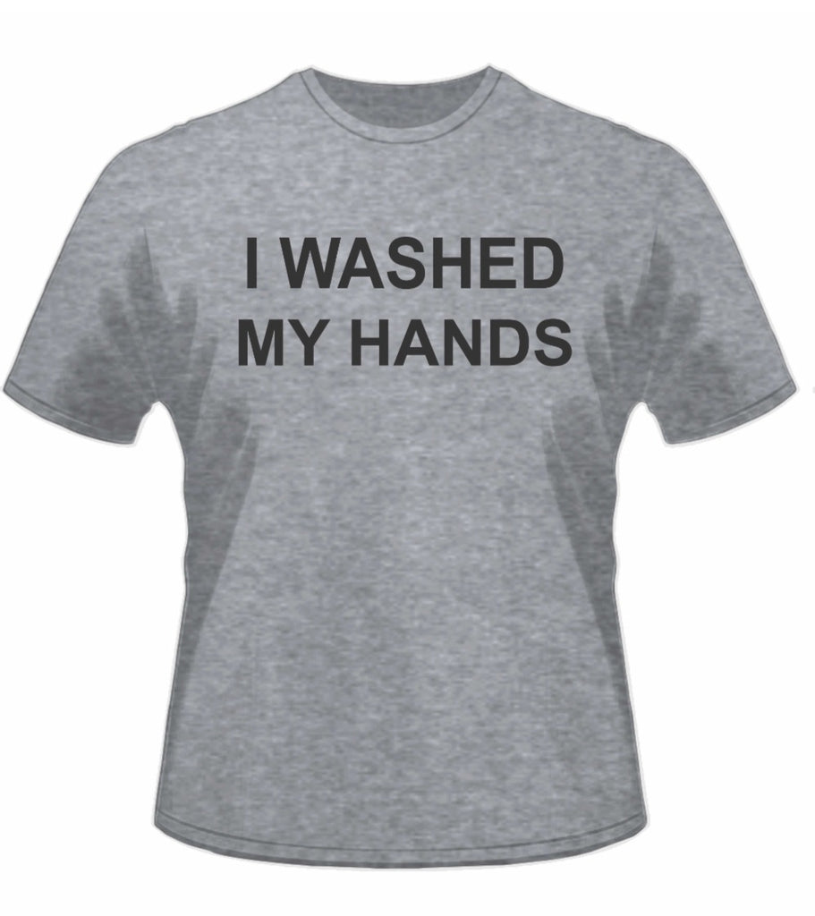 Gray Tshirt with I Washed My Hands slogan