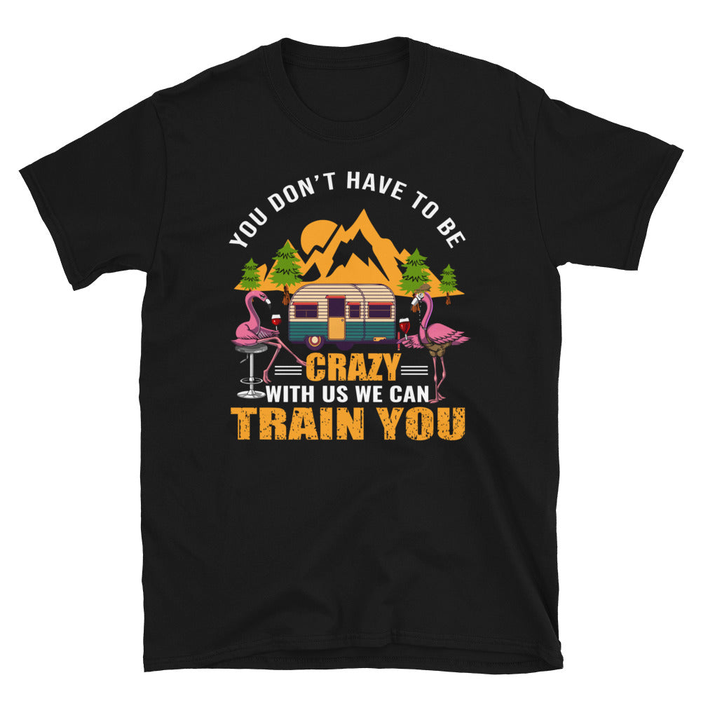 You Don't Have To Be Crazy With Us We Can Train You Best Camping Short-Sleeve Unisex T-Shirt