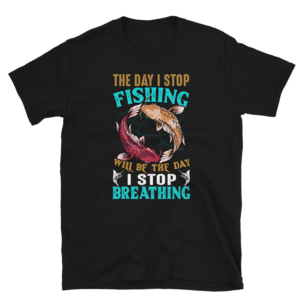 The Day I Stop Fishing Will Be The Day I Stop Breathing Short-Sleeve Unisex T-Shirt