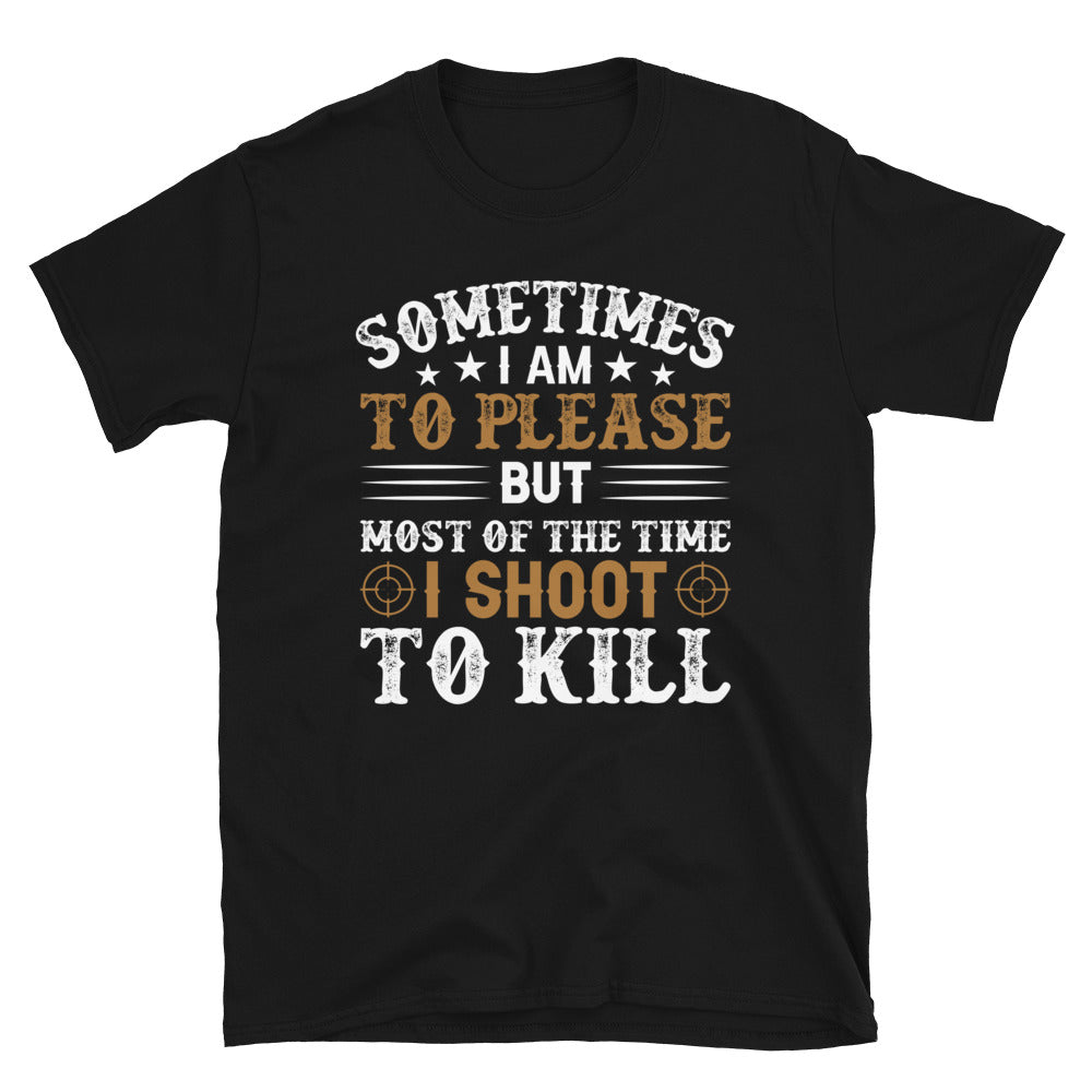 Sometimes I Am To Please But Most Of The Time I Shoot To Kill Short-Sleeve Unisex T-Shirt
