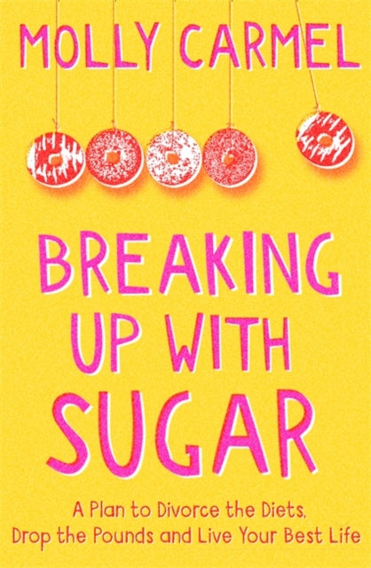 Breaking Up With Sugar : A Plan to Divorce the Diets, Drop the Pounds and Live Your Best Life