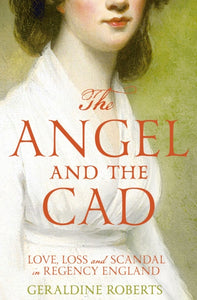 The Angel and the Cad: Love, Loss and Scandal in Regency England