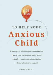 101 Tips to Help Your Anxious Child : Ways to Help Your Child Overcome Their Fears and Worries