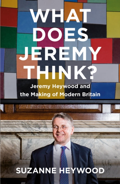What Does Jeremy Think? : Jeremy Heywood and the Making of Modern Britain