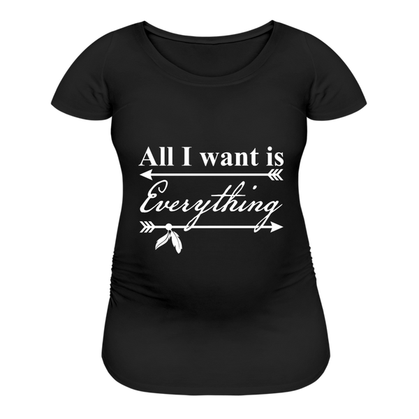 All I Want Is Everything Women's Maternity T-Shirt - black