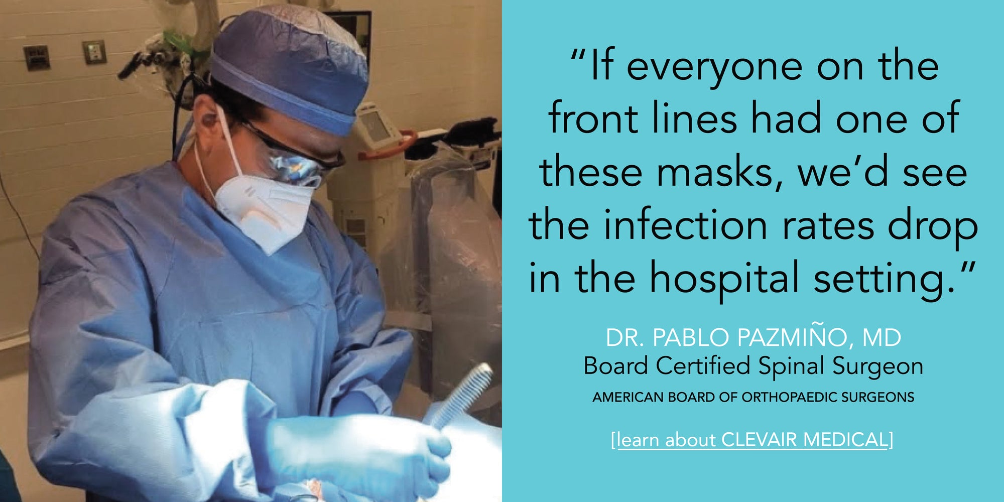 """If everyone on the front lines had one of these masks, we'd see the infection rates drop in the hospital setting."" - Dr Pablo Pazmiño, MD Certified Orthopaedic Surgeon, American Board of Orthopaedic Surgeons, SpineCal Santa Monica, California"