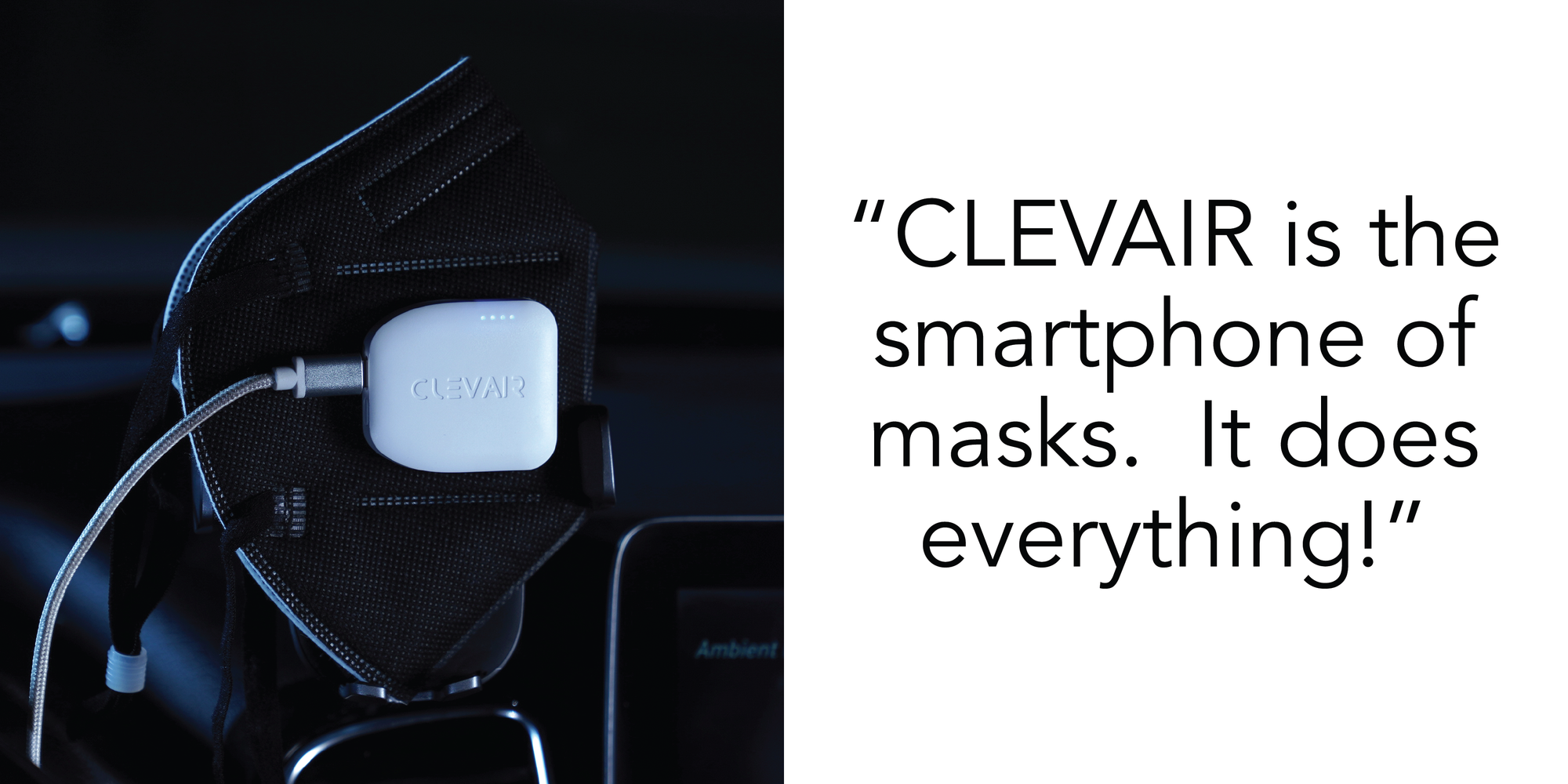 Clevair is the smartphone of masks.  It does everything.  iPhone apple device mask lightning charger cable USB USBC Android Smartwatch Patent Pending Clean Air Technology. N95 KN95 Mask N99 reusable washable air purifying fan UVC light UV light virus