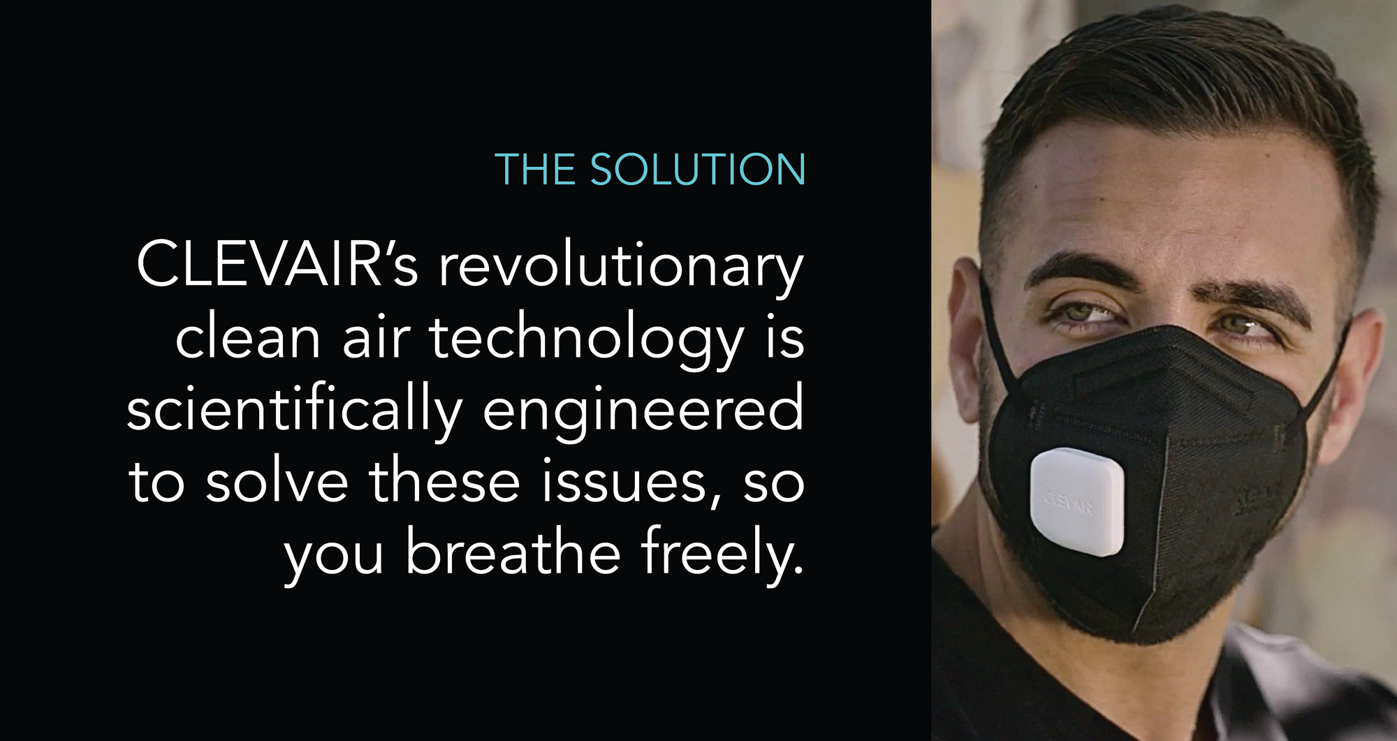 The Solution.  Clevair's revolutionary clean air technology is scientifically engineered to solve these issues, so you can breathe freely. Patent Pending Clean Air Technology. N95 KN95 Mask N99 reusable washable air purifying fan UVC light UV light