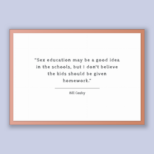Bill Cosby Quote, Bill Cosby Poster, Bill Cosby Print, Printable Poster, Sex education may be a good idea in the schools, but I don't bel...