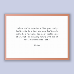 Eric Bana Quote, Eric Bana Poster, Eric Bana Print, Printable Poster, When you're shooting a film, you really don't get to be a dad, and ...