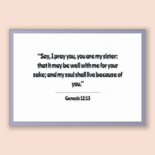 Load image into Gallery viewer, Genesis 12:13 - Old Testiment - Say, I pray you, you are my sister: that it may be well with me for your sake; and my soul shall live bec...