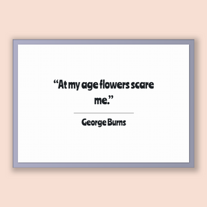 George Burns Quote, George Burns Poster, George Burns Print, Printable Poster, At my age flowers scare me.