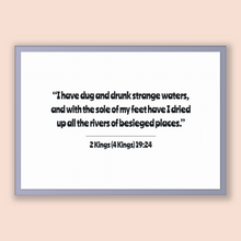 Load image into Gallery viewer, 2 Kings (4 Kings) 19:24 - Old Testiment - I have dug and drunk strange waters, and with the sole of my feet have I dried up all the river...