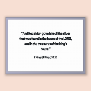 2 Kings (4 Kings) 18:15 - Old Testiment - And Hezekiah gave him all the silver that was found in the house of the LORD, and in the treasu...
