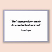 Load image into Gallery viewer, James Taylor Quote, James Taylor Poster, James Taylor Print, Printable Poster, That's the motivation of an artist - to seek attention of ...