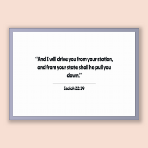Isaiah 22:19 - Old Testiment - And I will drive you from your station, and from your state shall he pull you down.