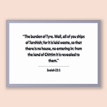Load image into Gallery viewer, Isaiah 23:1 - Old Testiment - The burden of Tyre. Wail, all of you ships of Tarshish; for it is laid waste, so that there is no house, no...