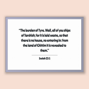Isaiah 23:1 - Old Testiment - The burden of Tyre. Wail, all of you ships of Tarshish; for it is laid waste, so that there is no house, no...