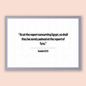 Isaiah 23:5 - Old Testiment - As at the report concerning Egypt, so shall they be sorely pained at the report of Tyre.