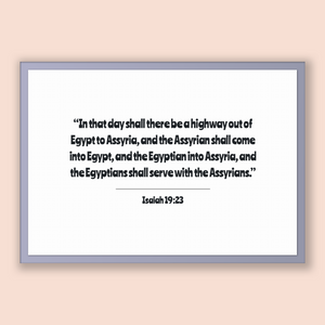 Isaiah 19:23 - Old Testiment - In that day shall there be a highway out of Egypt to Assyria, and the Assyrian shall come into Egypt, and ...