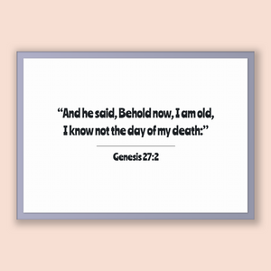 Genesis 27:2 - Old Testiment - And he said, Behold now, I am old, I know not the day of my death: