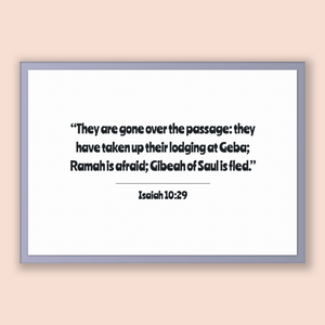 Isaiah 10:29 - Old Testiment - They are gone over the passage: they have taken up their lodging at Geba; Ramah is afraid; Gibeah of Saul ...