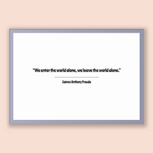 Load image into Gallery viewer, James Anthony Froude Quote, James Anthony Froude Poster, James Anthony Froude Print, Printable Poster, We enter the world alone, we leave...
