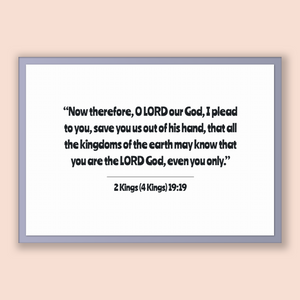 2 Kings (4 Kings) 19:19 - Old Testiment - Now therefore, O LORD our God, I plead to you, save you us out of his hand, that all the kingdo...