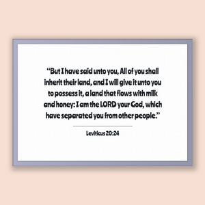 Leviticus 20:24 - Old Testiment - But I have said unto you, All of you shall inherit their land, and I will give it unto you to possess i...