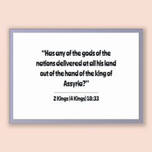 Load image into Gallery viewer, 2 Kings (4 Kings) 18:33 - Old Testiment - Has any of the gods of the nations delivered at all his land out of the hand of the king of Ass...